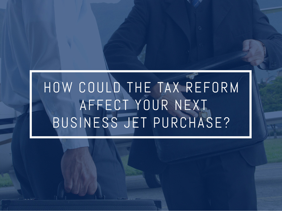 How Could the Tax Reform Affect Your Next Business Jet Purchase?